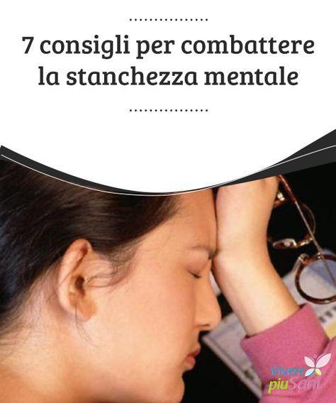 7 consigli per combattere la stanchezza #mentale 7 consigli per #combattere la #stanchezza mentale e vivere #meglio