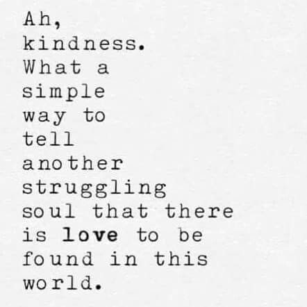 """Ah, Kindness. What a simple way to tell another struggling soul that there is love to be found in this world."""