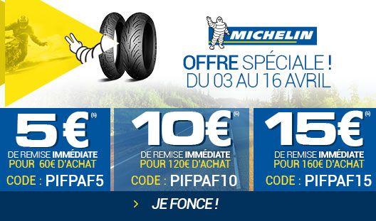 JUSQU'À 15€ OFFERTS(6) SUR LES PNEUS MICHELIN ! Du 3 au 16 avril 2017 inclus, sur les produits éligibles 2 roues de la marque Michelin, profitez de : 5€ TTC de remise immédiate pour toute commande supérieure ou égale à 60€ TTC avec le code promo : PIFPAF5 10€ TTC de remise immédiate pour toute commande supérieure ou égale à 120€ TTC avec le code promo : PIFPAF10 15€ TTC de remise immédiate pour toute commande supérieure ou égale à 160€ TTC avec le code promo : PIFPAF15