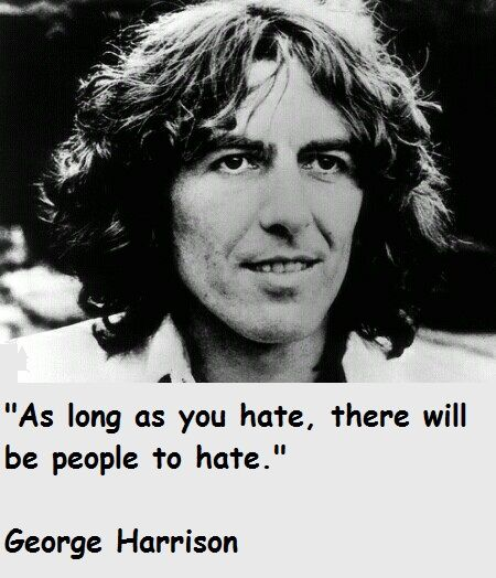George,  I try to hate nobody, when this feeling is coming out I only have to think of you and the bad feeling goes away <3