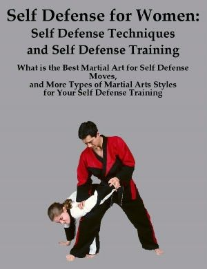 Self Defense for Women: Self Defense Techniques What is the Best Martial Art for Self Defense What is the Best Martial Art for Self Defense Moves and Other Types of Martial Arts for Your Self Defense Training