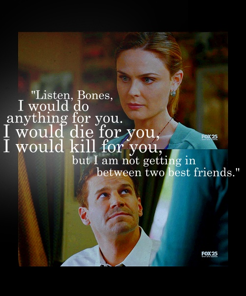 """""""Listen Bones, I would do anything for you. I would die for you, I would kill for you. But I am not getting in between two best friends."""" - Booth"""