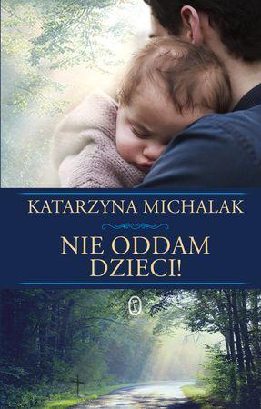 """Katarzyna Michalak, """"Nie oddam dzieci!"""", Wydawnictwo Literackie, Kraków 2015. 246 stron"""