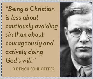 """Being a Christian is less about cautiously avoiding sin than about courageously and actively doing God's will."" - Dietrich Bonhoeffer"