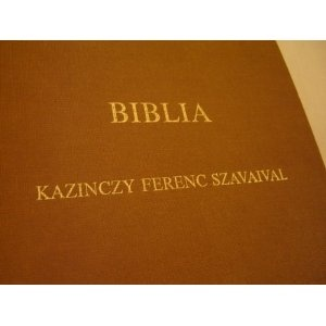 Hungarian Bible with the words of Kazinczy Ferenc / Biblia Kazinczy Ferenc szavaival / REPRINT of original work printed in 1831 originally called Szent Tortenetek Az O es Uj Testamentom Konyvei Szerint