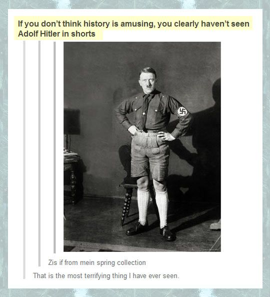 WWII could probably have been prevented if we had all just agreed that he had a funny mustache, and knees that should be kept to himself :-)