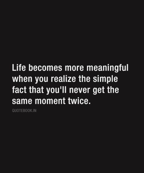 Image result for life becomes more meaningful when you realize the simple fact that you'll never get the same moment twice