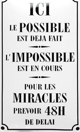 Here the possible is already done. The impossible is underway. For miracles expect a 48 hour delay. (My translation) ~ français citation ~