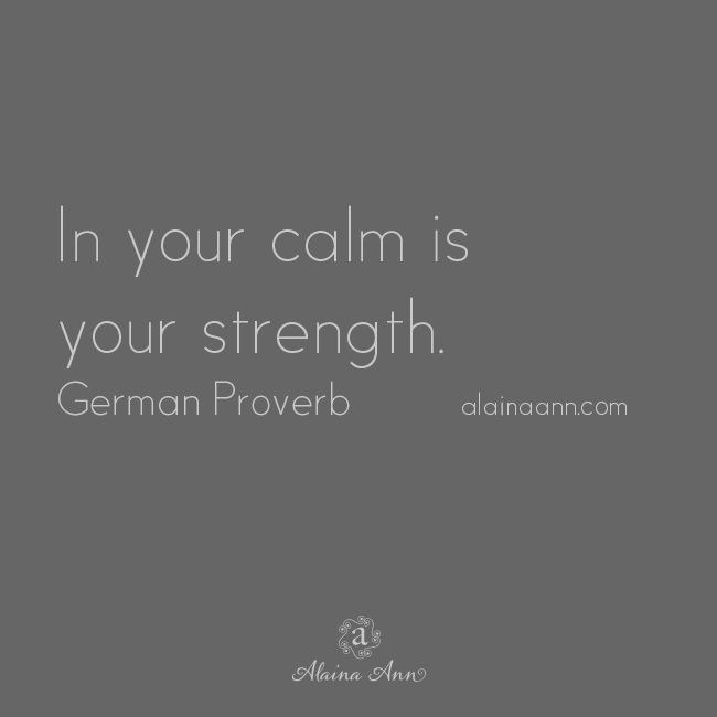 In your calm is your strength. German Proverb