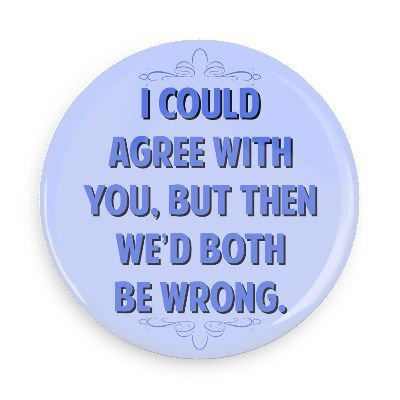 Funny Buttons - Custom Buttons - Promotional Badges - Witty Insults Pins - Wacky Buttons - I could agree with you but then we'd both be wrong