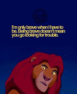 I'm only brave when I have to be. Being brave doesn't mean you go looking for trouble.