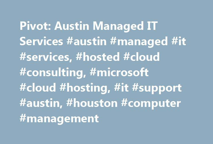 Pivot: Austin Managed IT Services #austin #managed #it #services, #hosted #cloud #consulting, #microsoft #cloud #hosting, #it #support #austin, #houston #computer #management http://mesa.remmont.com/pivot-austin-managed-it-services-austin-managed-it-services-hosted-cloud-consulting-microsoft-cloud-hosting-it-support-austin-houston-computer-management/  # Austin Managed IT Services Provider of IT Support offering Services in Austin, Dallas, Houston and San Antonio Texas Pivot Networks has…