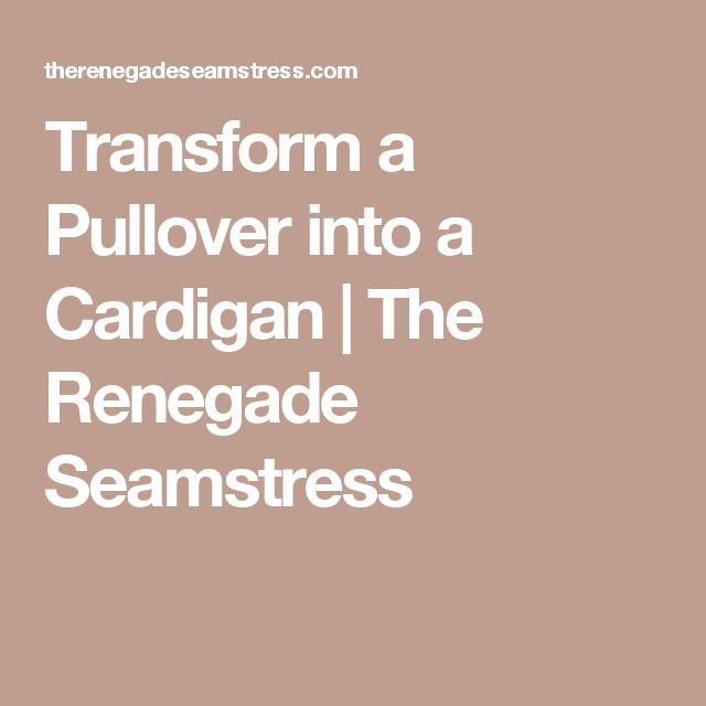Transform a Pullover into a Cardigan | The Renegade Seamstress