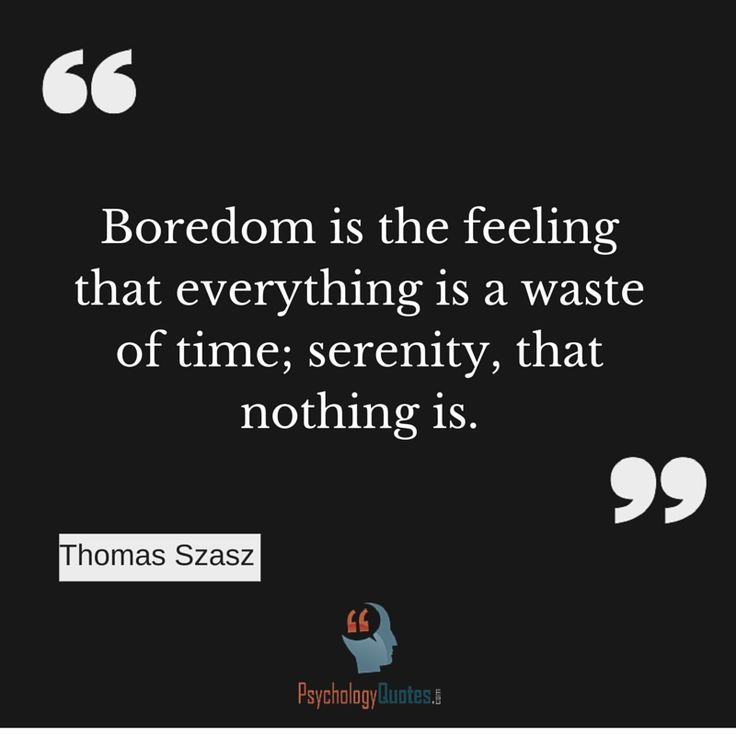 Boredom is the feeling that everything is a waste of time; serenity, that nothing is. Thomas Szasz     Boredom is the feeling that everything is a waste of time; serenity, that nothing is.Thomas Szasz...  http://www.psychologyquotes.com/boredom-is-the-feeling-that-everything-is-a-waste-of-time-serenity-that-nothing-is-thomas-szasz/