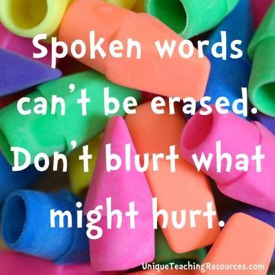 Spoken words can't be erased, don't blurt what might hurt.  Great saying for teachers!
