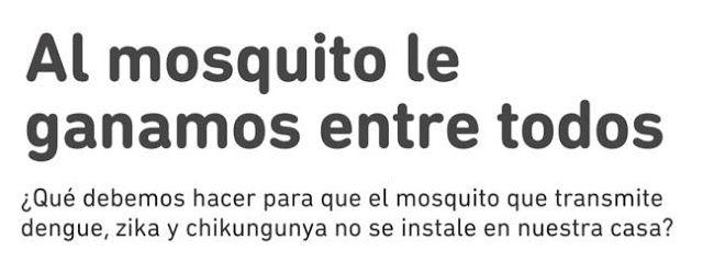 AL MOSQUITO LE GANAMOS ENTRE TODOS   Al mosquito le ganamos entre todos La cruzada provincial que combate la proliferación del dengue el zika y la chikungunya cuenta ahora con la adhesión de la Subsecretaría de Salud municipal. La incidencia de estas enfermedades puede reducirse sustancialmente con campañas de limpieza en las que participe toda la comunidad. Para eliminar los criaderos es fundamental la participación ciudadana. Acompañando la cruzada Al mosquito le ganamos entre todos…