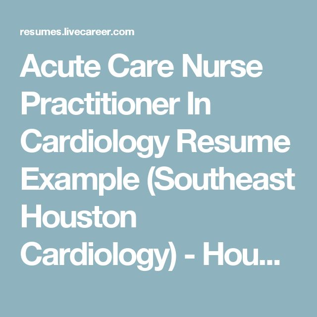 Acute Care Nurse Practitioner In Cardiology Resume Example (Southeast Houston Cardiology) - Houston, Texas