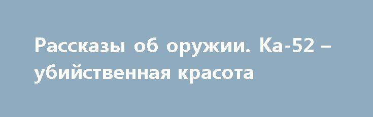 Рассказы об оружии. Ка-52 – убийственная красота https://apral.ru/2017/06/29/rasskazy-ob-oruzhii-ka-52-ubijstvennaya-krasota.html  Что можно сказать еще об этом вертолете? Действительно, словосочетание «убийственно красив» подходит лучше всего. Да, [...]