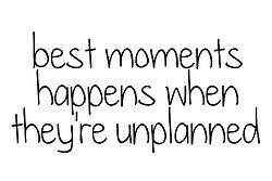 best moments happens when they´re unplanned