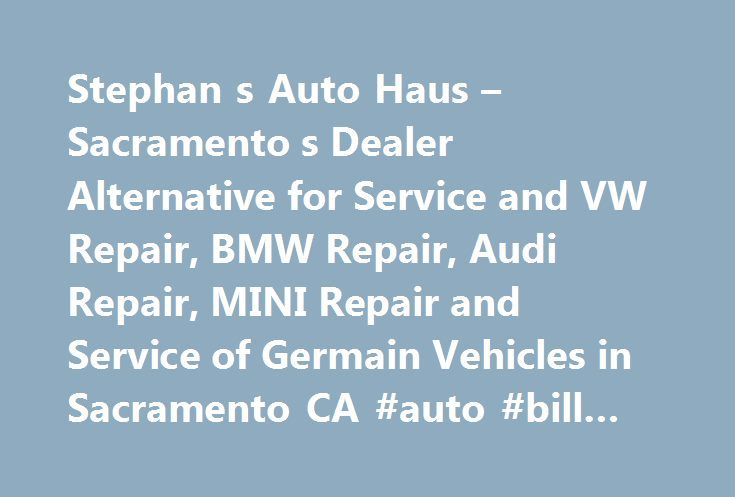 Stephan s Auto Haus – Sacramento s Dealer Alternative for Service and VW Repair, BMW Repair, Audi Repair, MINI Repair and Service of Germain Vehicles in Sacramento CA #auto #bill #of #sale #form http://spain.remmont.com/stephan-s-auto-haus-sacramento-s-dealer-alternative-for-service-and-vw-repair-bmw-repair-audi-repair-mini-repair-and-service-of-germain-vehicles-in-sacramento-ca-auto-bill-of-sale-form/  #auto haus # Maintaining one of your most valuable assets is something Stephan's Auto…