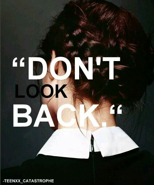 That's the rule! Don't look back and just go on.  There's nothing you should look back, because what makes you go on are the things that hurts you. Better be the girl you are and then don't look back!