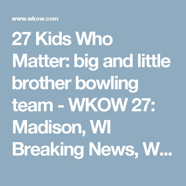 27 Kids Who Matter: big and little brother bowling team - WKOW 27: Madison, WI Breaking News, Weather and Sports