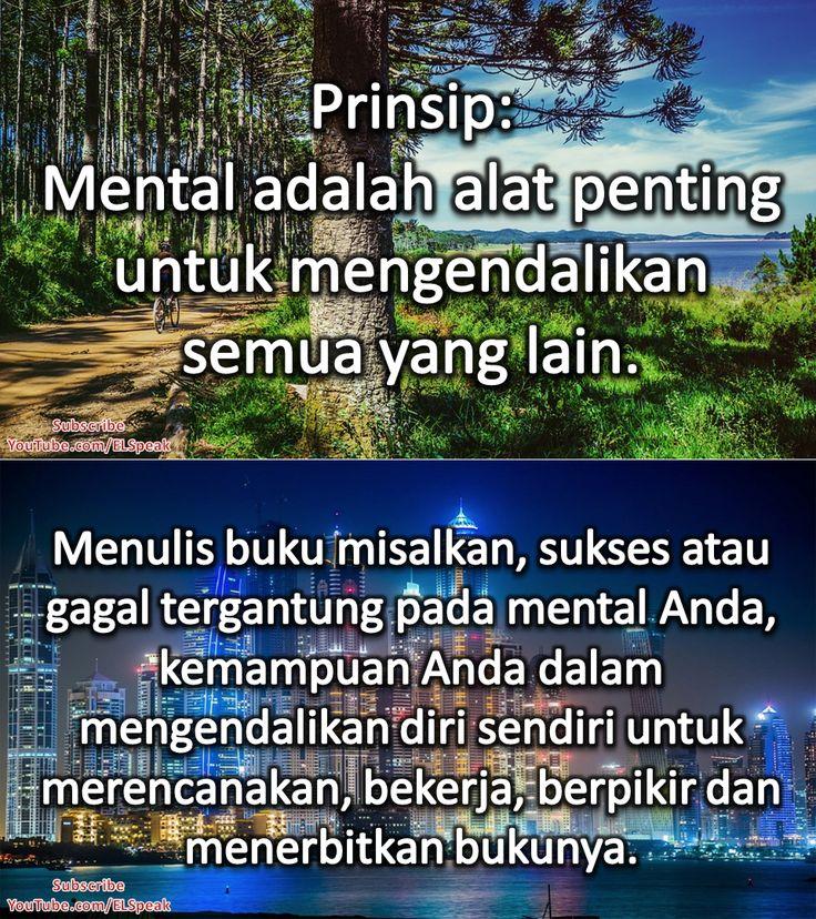 Prinsip: Mental adalah alat penting untuk mengendalikan semua yang lain. Menulis buku misalnya, sukses atau gagal tergantung pada mental Anda, kemampuan Anda dalam mengendalikan diri sendiri untuk merencanakan, bekerja, berpikir, dan menerbitkan bukunya.