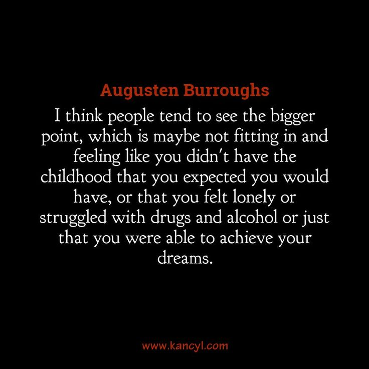 """I think people tend to see the bigger point, which is maybe not fitting in and feeling like you didn't have the childhood that you expected you would have, or that you felt lonely or struggled with drugs and alcohol or just that you were able to achieve your dreams."", Augusten Burroughs"