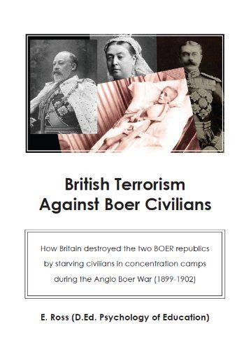 British Terrorism against Boer civilians. How Britain destroyed the two Boer republics by starving civilians in concentration camps during the Anglo Boer War (1899-1902) by Elma Ross. $6.00. 107 pages. Publisher: Amazon; 2 edition (July 14, 2011)