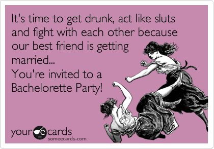 Bachelorette Party Ecard: It's time to get drunk, act like sluts and fight with each other because our best friend is getting married... You're invited to a Bachelorette Party!