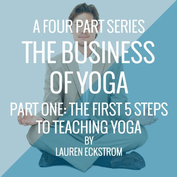The Business of Yoga – Part One: The First 5 Steps Toward Teaching Yoga
