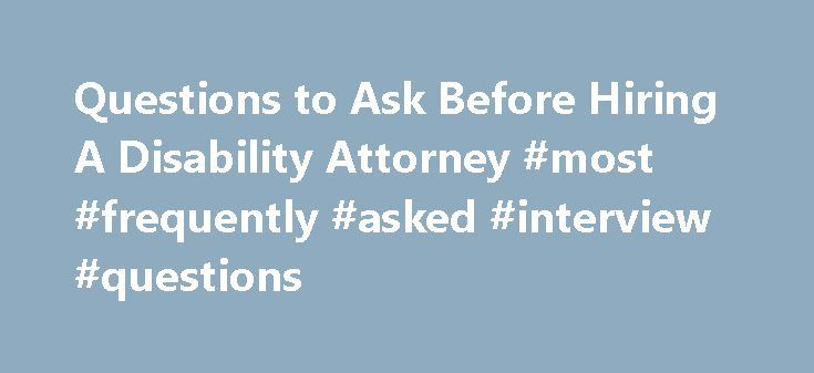 Questions to Ask Before Hiring A Disability Attorney #most #frequently #asked #interview #questions http://ask.nef2.com/2017/04/28/questions-to-ask-before-hiring-a-disability-attorney-most-frequently-asked-interview-questions/  #ask a legal question # Make sure the lawyer you hire is the right one for your Social Security disability claim. Hiring a disability attorney to handle your case can greatly improve your chances of success, but it's important to make sure the person you hire is…