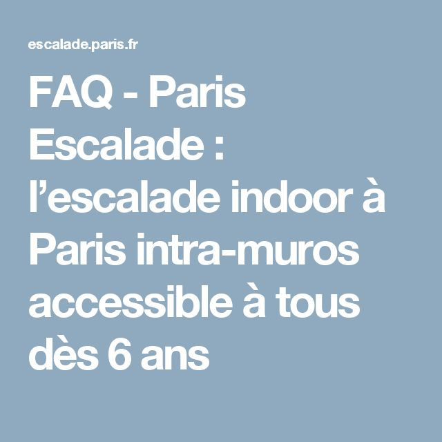 FAQ - Paris Escalade : l'escalade indoor à Paris intra-muros accessible à tous dès 6 ans