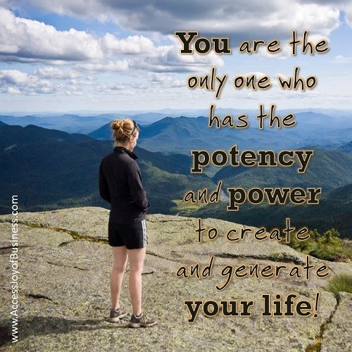 You are the only one who has the potency and power to create and generate your life!  www.AccessJoyOfBusiness.com