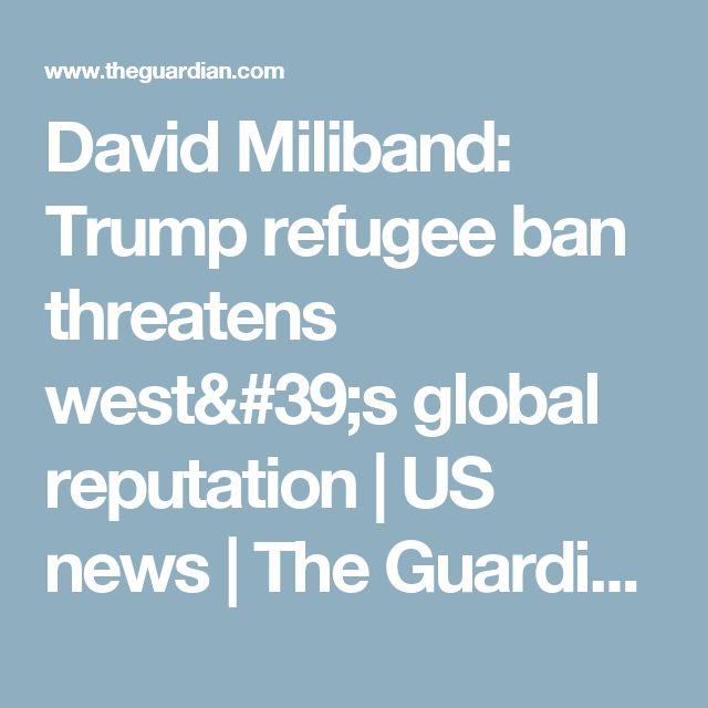 David Miliband: Trump refugee ban threatens west's global reputation | US news | The Guardian