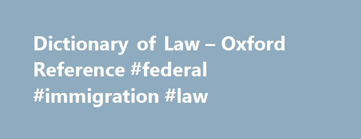 Dictionary of Law – Oxford Reference #federal #immigration #law http://laws.remmont.com/dictionary-of-law-oxford-reference-federal-immigration-law/  #law dictionary # A Dictionary of Law (7 ed.) Jonathan Law and Elizabeth A. Martin 'Precision for the professional is combined with a layman's enlightenment'Times Educational Supplement This online-only edition has been thoroughly revised and updated in 2013. This best-selling dictionary is an authoritative and comprehensive source of…