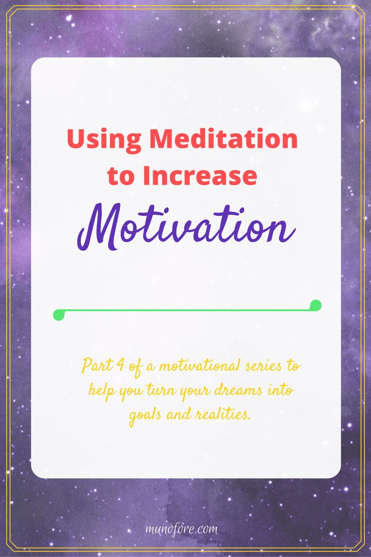 Daily meditation in whatever form you choose, can increase motivation by focusing the mind, reducing stress and clarifying goals.
