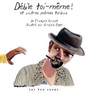 Débile toi-même! et autres poèmes tordus, François Gravel, illustré par Virginie Egger, Éditions Les 400 coups, 64 pages (album)