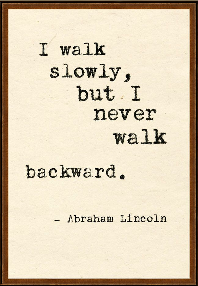 """I walk slowly, but I never walk backward."" ~ Abraham Lincoln 