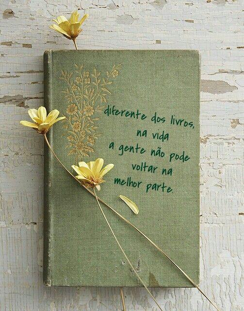 Diferente dos livros na vida a gente não pode voltar na melhor parte.
