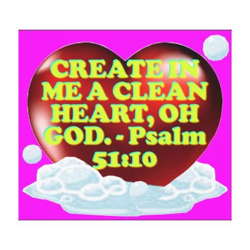 CREATE IN ME A CLEAN HEART, OH GOD. - Psalm 51:10. From Pulpit Commentary: Verse 10. - Create in me a clean heart, O God; i.e. do more than purify me - do more than cleanse me (ver. 7); by an act of creative power, make in me a new clean heart. Cost: $404.00 per canvas.