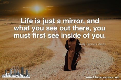 Life is just a mirror, and what you see out there, you must first see inside of you. - Wally 'Famous' Amos