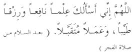 Dua in Arabic 'O Allaah, I ask You for knowledge which is beneficial and sustenance which is good, and deeds which are acceptable.' (To be said afer giving salaam for the fajr prayer)