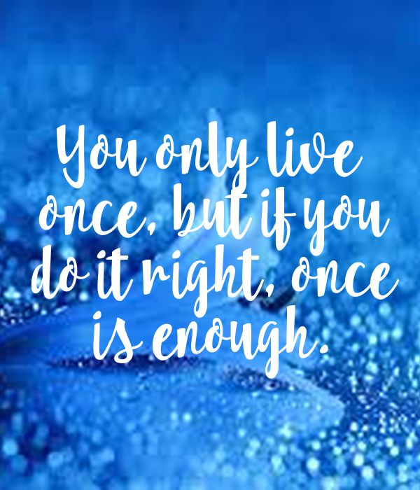 'You only live   once, but if you   do it right, once   is enough.' ~ Mae West