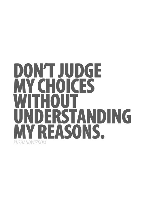 don't judge my choices without understanding my reasons …