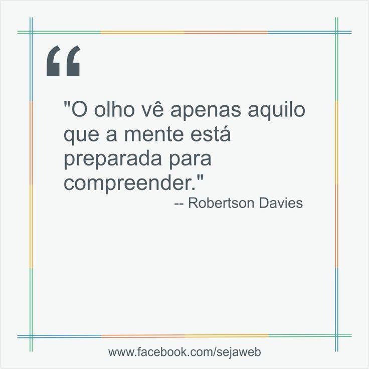 """""""O olho vê apenas aquilo que a mente está preparada para compreender.""""  -- Robertson Davies  #frase #sejaweb #insight"""