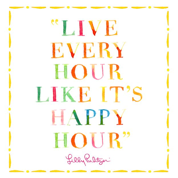 Live every hour like it's happy hour #LillySaid