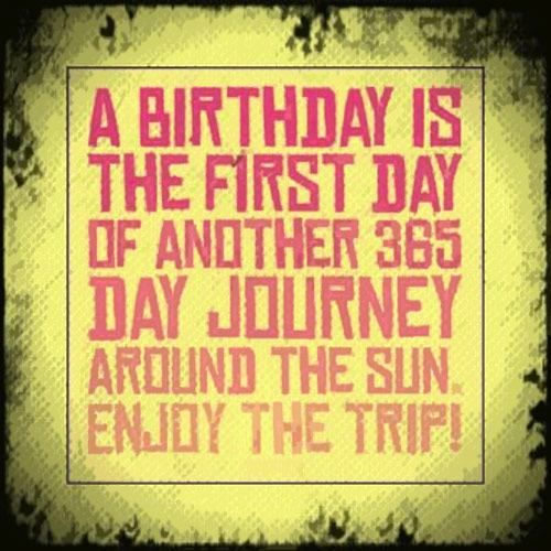 A birthday is the first day of another 365 day journey around the sun. Enjoy the trip!