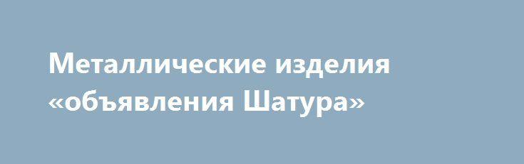 Металлические изделия «объявления Шатура» http://www.pogruzimvse.ru/doska130/?adv_id=545  Продаём металлические изделия от производителя:   - заборные секции из сетки-рабицы или прутьев;    - профлист для заборов и крыш;    - сетка-рабица оцинкованная;    - столбы металлические для заборов (с крючком под сетку или с планкой под профлист);    - садовые ворота и калитки;    - кладочная сетка в рулонах или картах;    - беседки, навесы, каркасы теплиц и поликарбонат для них;    - профильные и…