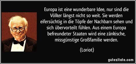 Europa ist eine wunderbare Idee, nur sind die Völker längst nicht so weit. Sie werden eifersüchtig in die Töpfe der Nachbarn sehen und sich übervorteilt fühlen. Aus einem Europa befreundeter Staaten wird eine zänkische, missgünstige Großfamilie werden. (Loriot)